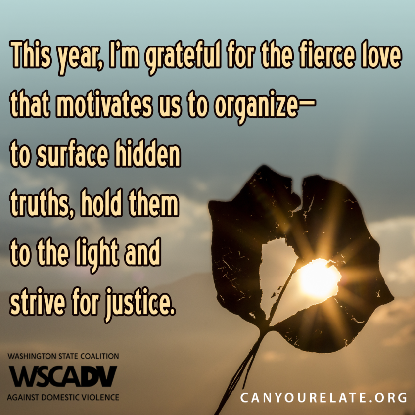 This year, I'm grateful for the fierce love that motivates us to organize, to surface hidden truths, hold them to the light and strive for justice.